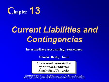 Current Liabilities and Contingencies C hapter 13 An electronic presentation by Norman Sunderman Angelo State University An electronic presentation by.