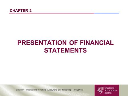 Connolly – International Financial Accounting and Reporting – 4 th Edition CHAPTER 2 PRESENTATION OF FINANCIAL STATEMENTS.