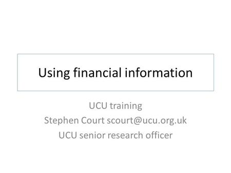 Using financial information UCU training Stephen Court UCU senior research officer.