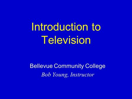 Introduction to Television Bellevue Community College Bob Young, Instructor.