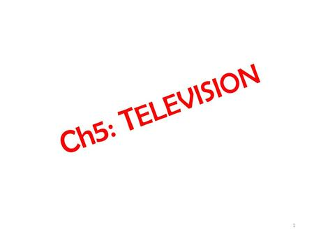 Ch5: T ELEVISION 1. Elements of a T V System  Picture Transmission  Sound Transmission  Picture Reception  Sound Reception  Synchronization  Receiver.