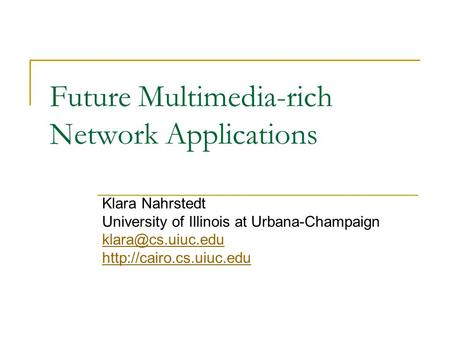 Future Multimedia-rich Network Applications Klara Nahrstedt University of Illinois at Urbana-Champaign