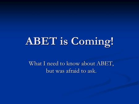 ABET is Coming! What I need to know about ABET, but was afraid to ask.