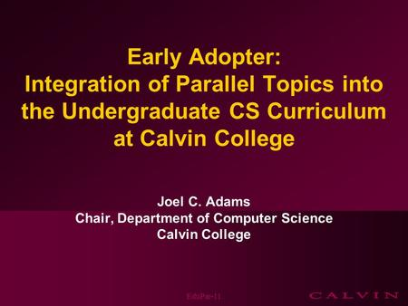 Early Adopter: Integration of Parallel Topics into the Undergraduate CS Curriculum at Calvin College Joel C. Adams Chair, Department of Computer Science.