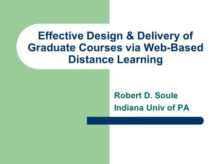Effective Design & Delivery of Graduate Courses via Web-Based Distance Learning Robert D. Soule Indiana Univ of PA.