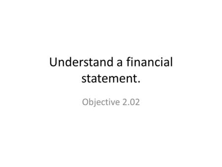 Understand a financial statement. Objective 2.02.