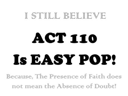 ACT 110 Is EASY POP! I STILL BELIEVE Because, The Presence of Faith does not mean the Absence of Doubt!