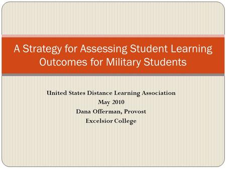 United States Distance Learning Association May 2010 Dana Offerman, Provost Excelsior College A Strategy for Assessing Student Learning Outcomes for Military.