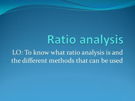 LO: To know what ratio analysis is and the different methods that can be used.