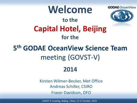 GOVST-V meeting, Beijing, China, 13-17 October 2014 Welcome to the Capital Hotel, Beijing for the 5 th GODAE OceanView Science Team meeting (GOVST-V) 2014.