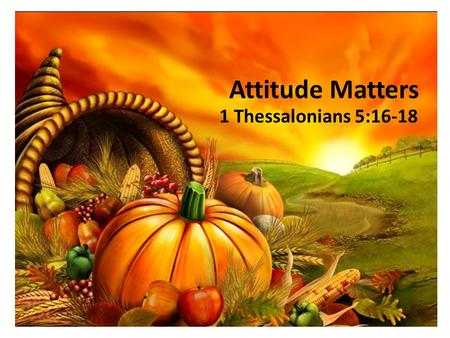 Attitude Matters 1 Thessalonians 5:16-18. The pilgrims made seven times more graves than huts… nevertheless, [they] set aside a day of thanksgiving. —