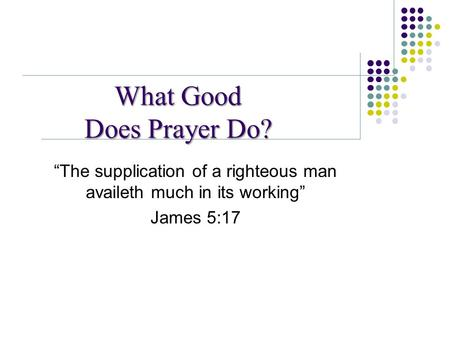 "What Good Does Prayer Do? ""The supplication of a righteous man availeth much in its working"" James 5:17."