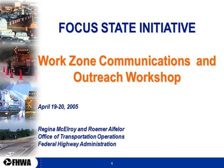1 FOCUS STATE INITIATIVE Work Zone Communications and Outreach Workshop April 19-20, 2005 Regina McElroy and Roemer Alfelor Office of Transportation Operations.