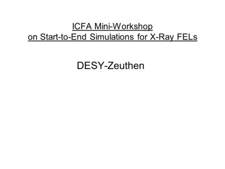 ICFA Mini-Workshop on Start-to-End Simulations for X-Ray FELs DESY-Zeuthen.
