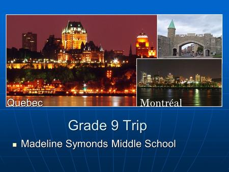 Grade 9 Trip Madeline Symonds Middle School Madeline Symonds Middle School Quebec.