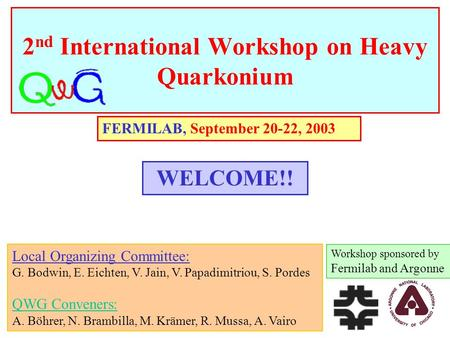 2 nd International Workshop on Heavy Quarkonium FERMILAB, September 20-22, 2003 Workshop sponsored by Fermilab and Argonne WELCOME!! Local Organizing Committee: