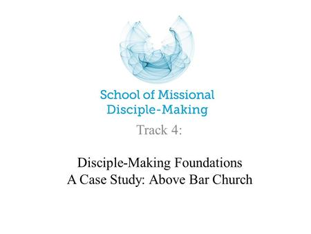 Disciple-Making Foundations A Case Study: Above Bar Church Track 4: