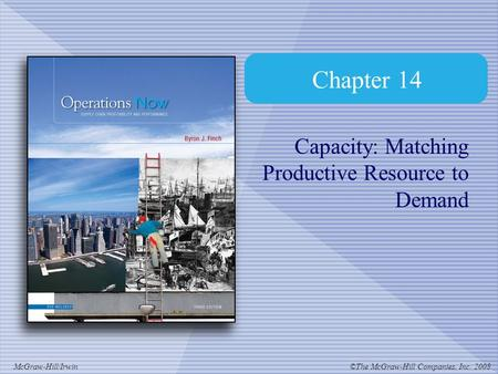 ©The McGraw-Hill Companies, Inc. 2008McGraw-Hill/Irwin Chapter 14 Capacity: Matching Productive Resource to Demand.
