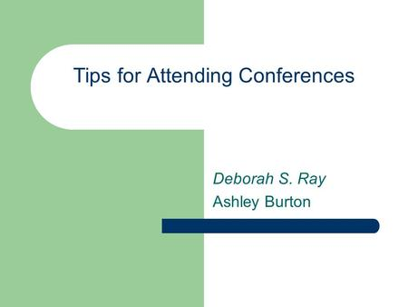 Tips for Attending Conferences Deborah S. Ray Ashley Burton.