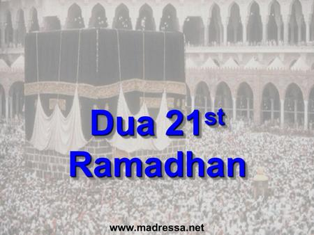 Dua 21 st Ramadhan www.madressa.net. Dua for last 10 Nights (p151) In the name of Allah, the Beneficent, the Merciful O Allah, Bless Muhammad and the.