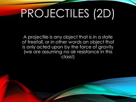 Projectiles (2D) A projectile is any object that is in a state of freefall, or in other words an object that is only acted upon by the force of gravity.