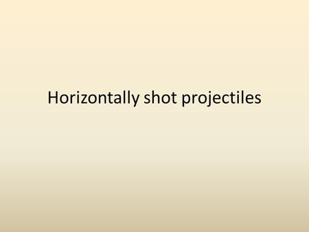 Horizontally shot projectiles. 2 If you drop a ball straight down and throw a ball sideways at the same time from the same height, which one will hit.