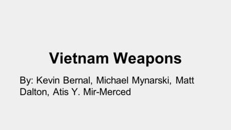 Vietnam Weapons By: Kevin Bernal, Michael Mynarski, Matt Dalton, Atis Y. Mir-Merced.