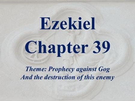 Ezekiel Chapter 39 Theme: Prophecy against Gog And the destruction of this enemy.