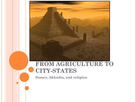 FROM AGRICULTURE TO CITY-STATES Sumer, Akkadia, and religion.