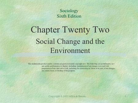 Copyright © 2003 Allyn & Bacon1 Sociology Sixth Edition Chapter Twenty Two Social Change and the Environment This multimedia product and its contents are.