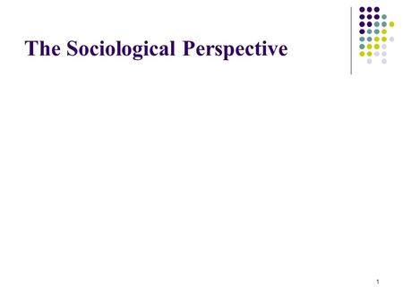 "1 The Sociological Perspective. 2 3 How did Sociology get started? From France, Germany & England August Comte (France) ""Father of Sociology"" Coined."
