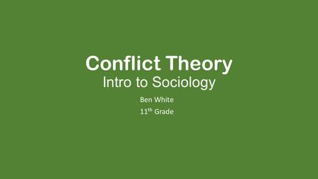Conflict Theory Intro to Sociology Ben White 11 th Grade.