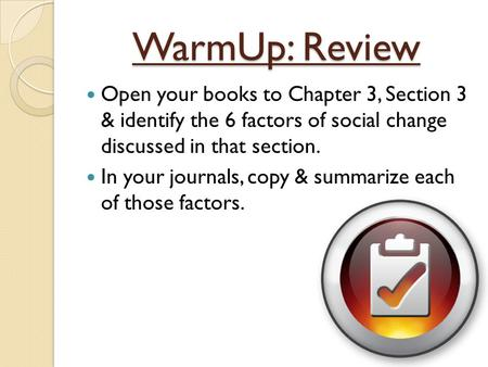 WarmUp: Review Open your books to Chapter 3, Section 3 & identify the 6 factors of social change discussed in that section. In your journals, copy &