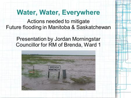Water, Water, Everywhere Actions needed to mitigate Future flooding in Manitoba & Saskatchewan Presentation by Jordan Morningstar Councillor for RM of.