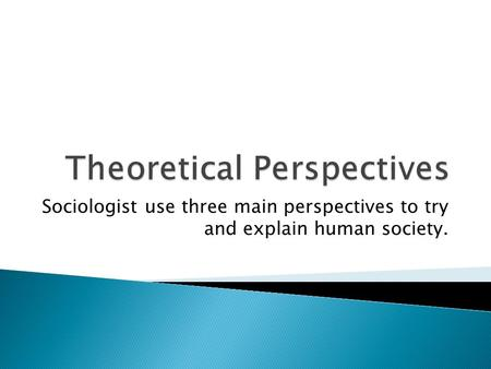 Sociologist use three main perspectives to try and explain human society.