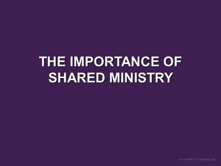 All content © The Leadership Lab THE IMPORTANCE OF SHARED MINISTRY.