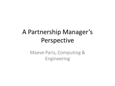 A Partnership Manager's Perspective Maeve Paris, Computing & Engineering.