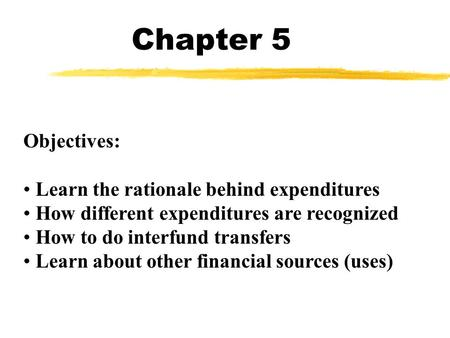Chapter 5 Objectives: Learn the rationale behind expenditures How different expenditures are recognized How to do interfund transfers Learn about other.