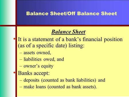 Balance Sheet/Off Balance Sheet Balance Sheet It is a statement of a bank's financial position (as of a specific date) listing: –assets owned, –liabilities.