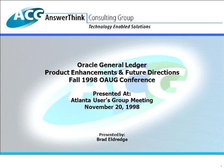 1 Oracle General Ledger Product Enhancements & Future Directions Fall 1998 OAUG Conference Presented At: Atlanta User's Group Meeting November 20, 1998.