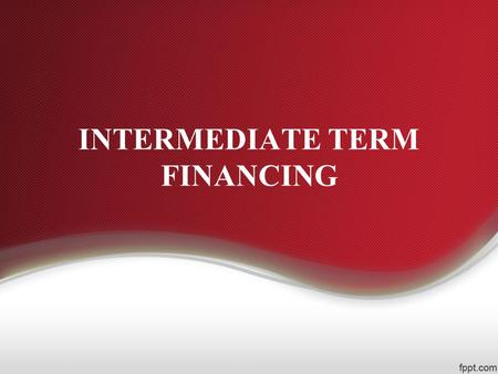 INTERMEDIATE TERM FINANCING. Intermediate term financing refers to borrowings with repayment schedules of more than one year but less than ten years.