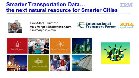 Smarter Transportation Data… the next natural resource for Smarter Cities Eric-Mark Huitema MD Smarter Transportation, IBM