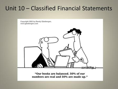 Unit 10 – Classified Financial Statements. Purpose of Financial Statements Is to provide financial information about a company to owners, investors, management,