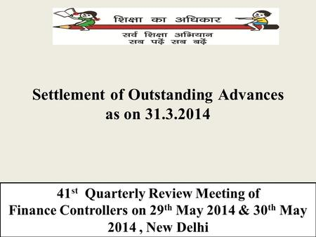Settlement of Outstanding Advances as on 31.3.2014 41 st Quarterly Review Meeting of Finance Controllers on 29 th May 2014 & 30 th May 2014, New Delhi.