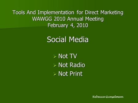 Tools And Implementation for Direct Marketing WAWGG 2010 Annual Meeting February 4, 2010 Social Media  Not TV  Not Radio  Not Print Rebecca Gunselman.