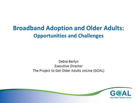 Broadband Adoption and Older Adults: Opportunities and Challenges Debra Berlyn Executive Director The Project to Get Older Adults onLine (GOAL)