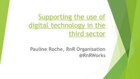 Supporting the use of digital technology in the third sector Pauline Roche, RnR