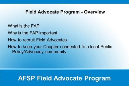 AFSP Field Advocate Program Field Advocate Program - Overview What is the FAP Why is the FAP important How to recruit Field Advocates How to keep your.