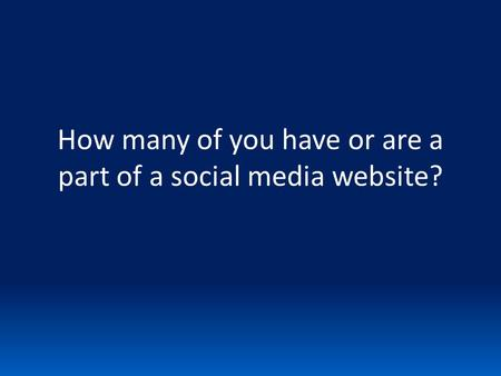 How many of you have or are a part of a social <strong>media</strong> website?