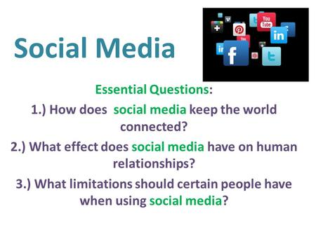 Social Media Essential Questions: 1.) How does social media keep the world connected? 2.) What effect does social media have on human relationships? 3.)
